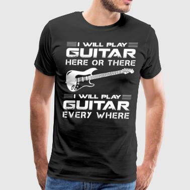 i will play guitar here or there i will play guita - Men's Premium T-Shirt