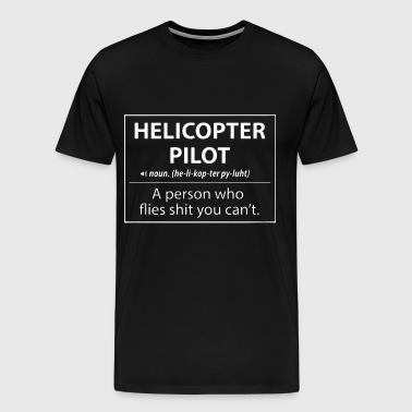 Helicopter Pilot a person who flies shit you can't - Men's Premium T-Shirt