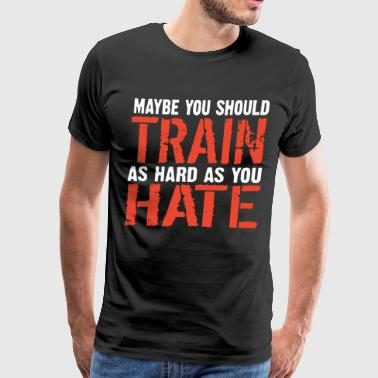 Maybe you should train as hard as you hate Beast M - Men's Premium T-Shirt