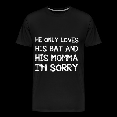 he only loves his bat and his momma I am sorry mot - Men's Premium T-Shirt