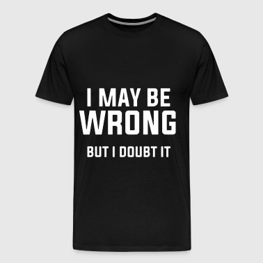 I may be wrong but I doubt it hipster - Men's Premium T-Shirt