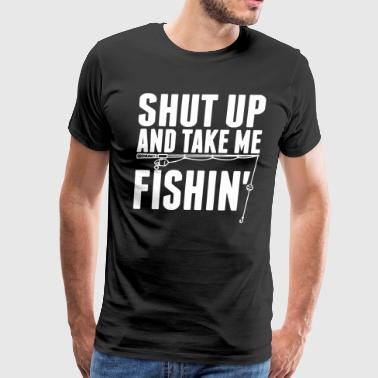 Shut Up And Take Me Fishing Shirt - Men's Premium T-Shirt