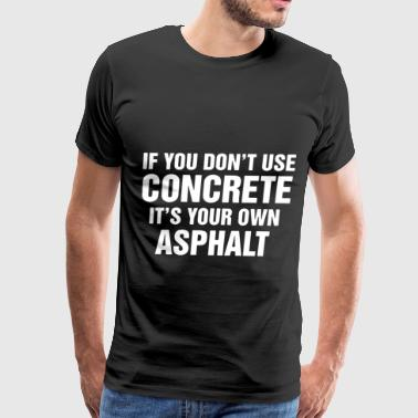 if u dont use concrete its your own asphalt bike t - Men's Premium T-Shirt