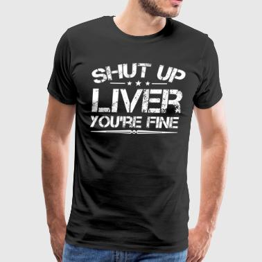 Shut Up Liver You re Fine Shirt Funny Drinking - Men's Premium T-Shirt