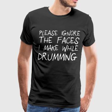 Please ignore the faces i make while drumming - Men's Premium T-Shirt