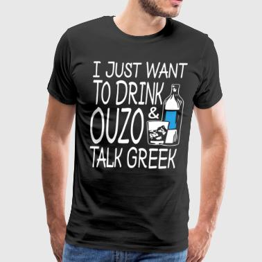I just want to drink ouzo and talk greek - Men's Premium T-Shirt