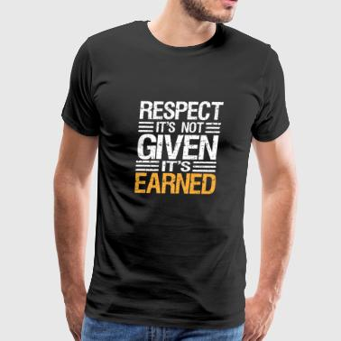 RESPECT IT'S NOT GIVEN IT'S EARNED- Tshirt - Men's Premium T-Shirt