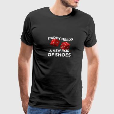 Daddy Needs A New Pair Of Shoes With Two Red Dice - Men's Premium T-Shirt