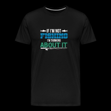 if i'm not fishing,i'm thinking about it - Men's Premium T-Shirt