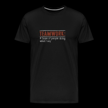 Teamwork: A team of people doing what I say - Men's Premium T-Shirt