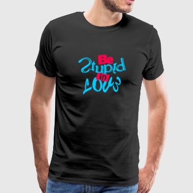 Be Stupid In Love Quotes - Men's Premium T-Shirt