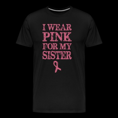 Wear Pink For My Sister Breast Cancer Awareness - Men's Premium T-Shirt