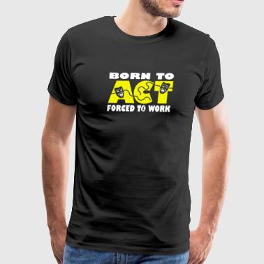 Born To Act Forced To Work - Men's Premium T-Shirt