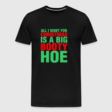 All I Want For Christmas Is A Big Booty Hoe - Men's Premium T-Shirt