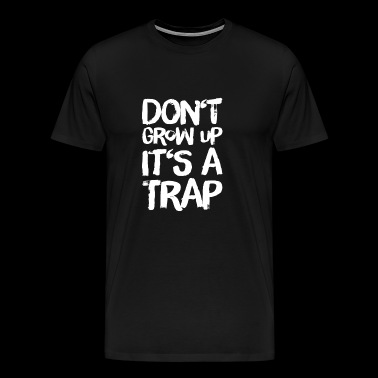 dont grow up its a trap - funny saying - Men's Premium T-Shirt