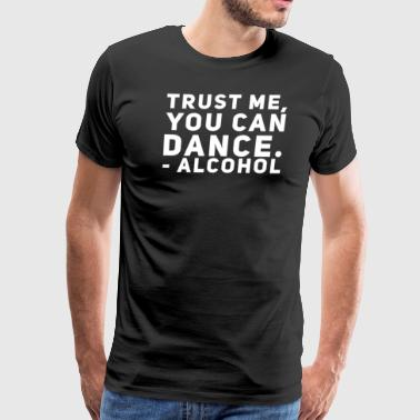 Trust Me You Can Dance Drinking College Alcohol - Men's Premium T-Shirt