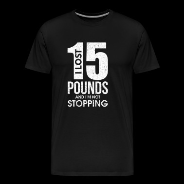 I Lost 15 Pounds And I'm Not Stopping - Men's Premium T-Shirt
