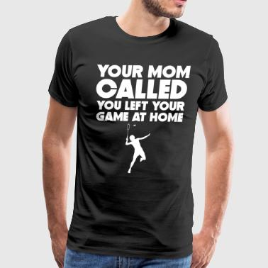 Mom Called You Left Your Game At Home Badminton - Men's Premium T-Shirt
