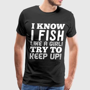 I know I fish like a girl - Men's Premium T-Shirt