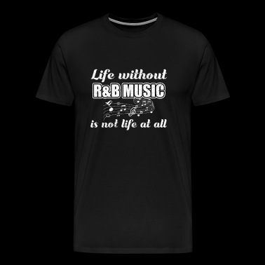 Life Without R&B Music is not Life at all - Men's Premium T-Shirt