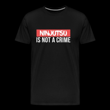 Ninjutsu is not a Crime Martial Arts - Men's Premium T-Shirt