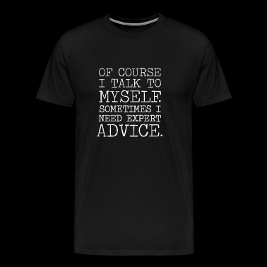 Course I Talk To Myself Sometimes I Need Expert Advice - Men's Premium T-Shirt