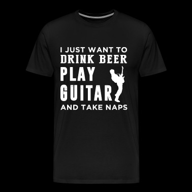 I just want to drink beer play guitar and take nap - Men's Premium T-Shirt