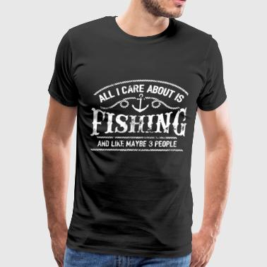 All i care about is fishing and like maybe 3 peopl - Men's Premium T-Shirt
