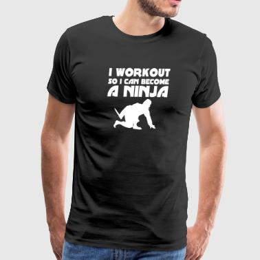 I Workout So I Can Become a Ninja Gym Fitness Exer - Men's Premium T-Shirt
