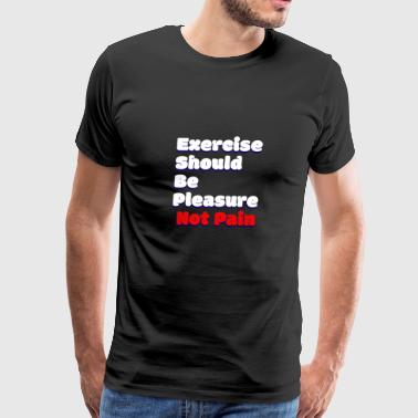 Exercise should be pleasure not pain - Men's Premium T-Shirt
