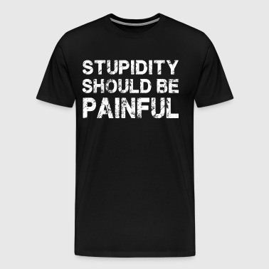 Stupidity Should Be Painful T-Shirt - Men's Premium T-Shirt