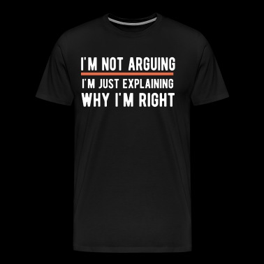 I'm Not Arguing I'm Just Explaining Why I'm Right - Men's Premium T-Shirt
