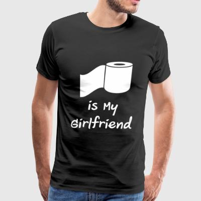 Toilet Paper Roll is My Girlfriend Funny Shirt - Men's Premium T-Shirt