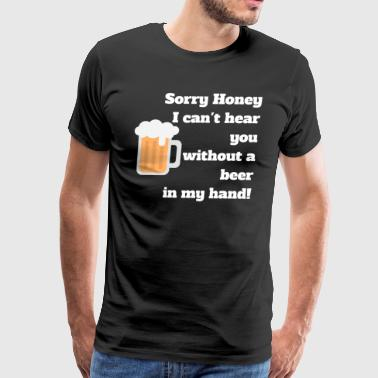 Sorry Honey I can`t Hear You W/a Beer In My Hand - Men's Premium T-Shirt