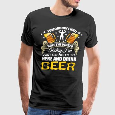 TODAY IM JUST GOIN TO SIT HERE AND DRINK BEER - Men's Premium T-Shirt