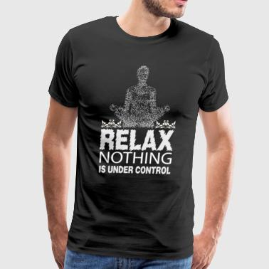 Relax Nothing Is Under Control T Shirt - Men's Premium T-Shirt