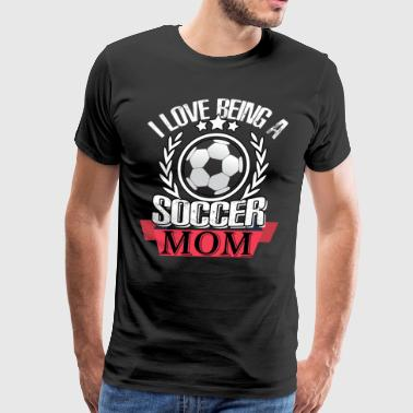 I Love Being A Soccer Mom T Shirt - Men's Premium T-Shirt