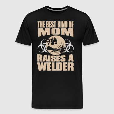 The Best Kind Of Mom Raises A Welder - Men's Premium T-Shirt