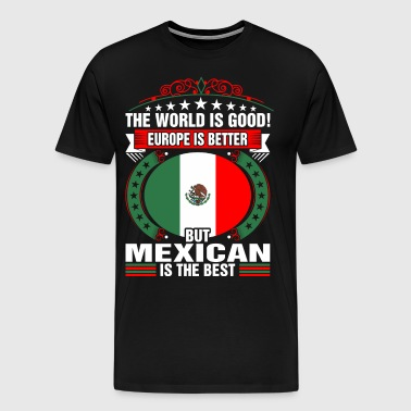 The World Is Good But Mexican Is The Best - Men's Premium T-Shirt