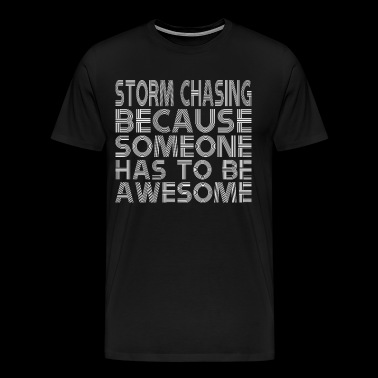 Storm Chasing Because Someone Has To Be Awesome - Men's Premium T-Shirt