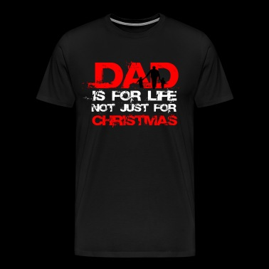 DAD IS FOR LIFE NOT JUST FOR CHRISTMAS - Men's Premium T-Shirt
