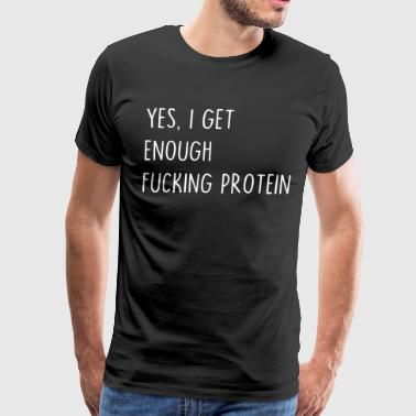YES I GET ENOUGH FUcking protein - Men's Premium T-Shirt