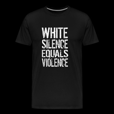 WHITE SILENCE EQUALS VIOLENCE ANTI RACISM - Men's Premium T-Shirt
