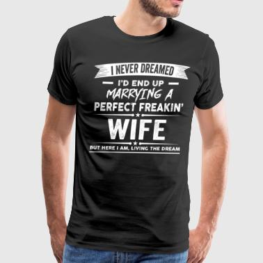 I'd End Up Marrying A Perfect Freakin' Wife - Men's Premium T-Shirt