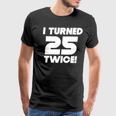 I Turned 25 Twice 50th Birthday - Men's Premium T-Shirt