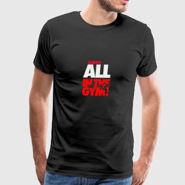 Leave it all in the gym. - Men's Premium T-Shirt