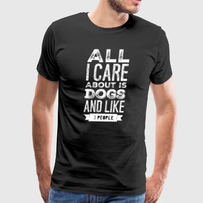 All I care about is dogs and like 3 people - Men's Premium T-Shirt