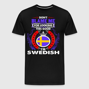 Dont Blame Me For Looking This Good Im Swedish - Men's Premium T-Shirt