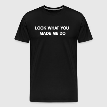 Look what you made me do - Men's Premium T-Shirt