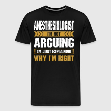 Anesthesiologist Arguing Why Im Right - Men's Premium T-Shirt